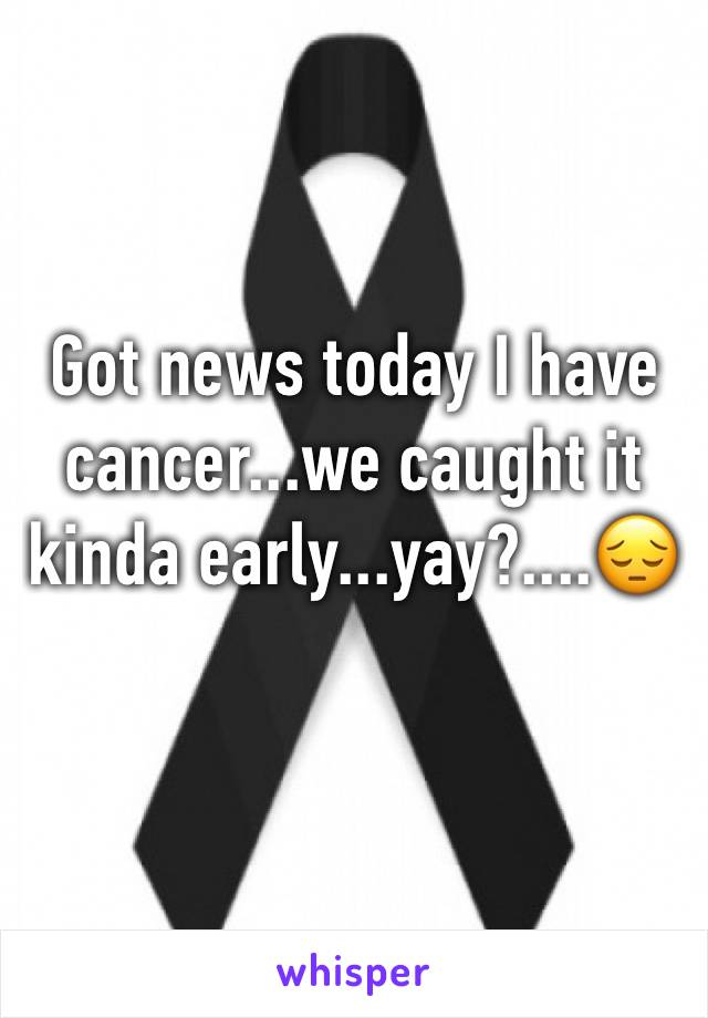 Got news today I have cancer...we caught it kinda early...yay?....😔