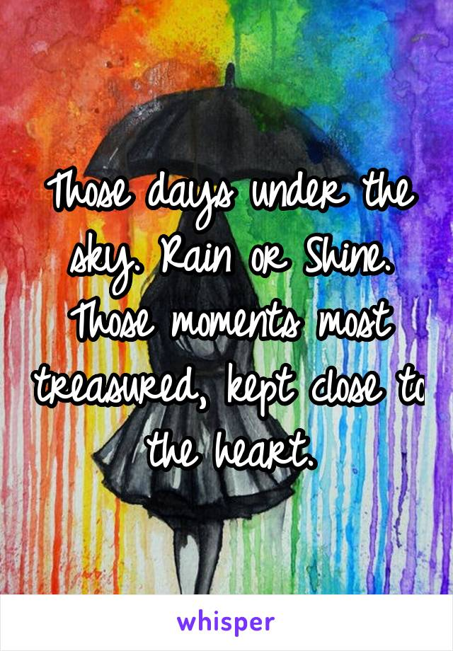 Those days under the sky. Rain or Shine. Those moments most treasured, kept close to the heart.
