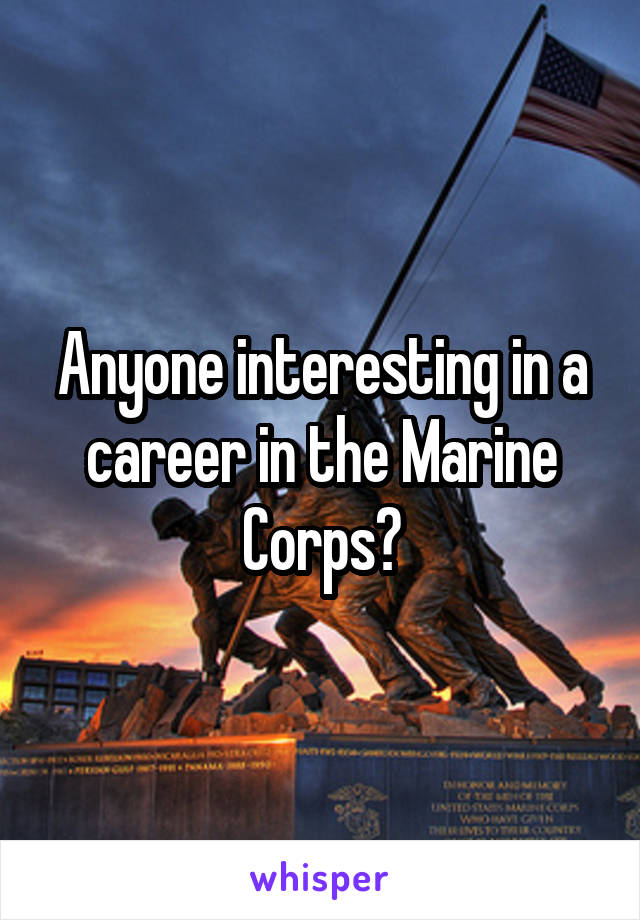 Anyone interesting in a career in the Marine Corps?