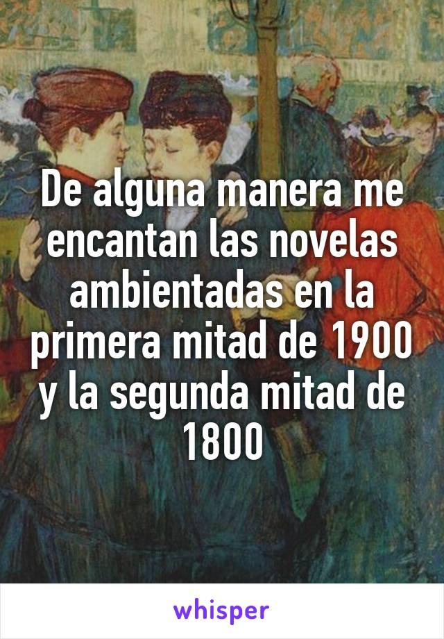 De alguna manera me encantan las novelas ambientadas en la primera mitad de 1900 y la segunda mitad de 1800