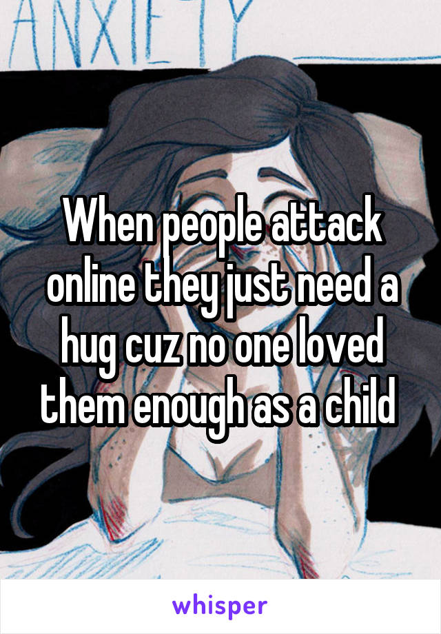 When people attack online they just need a hug cuz no one loved them enough as a child