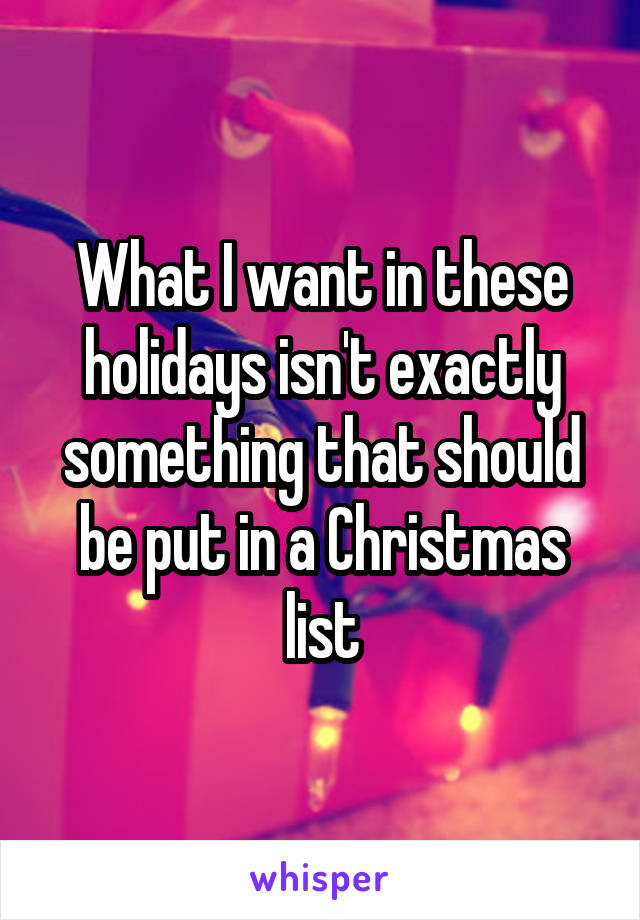 What I want in these holidays isn't exactly something that should be put in a Christmas list