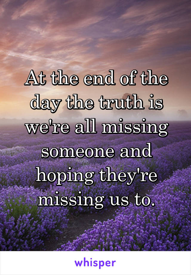 At the end of the day the truth is we're all missing someone and hoping they're missing us to.