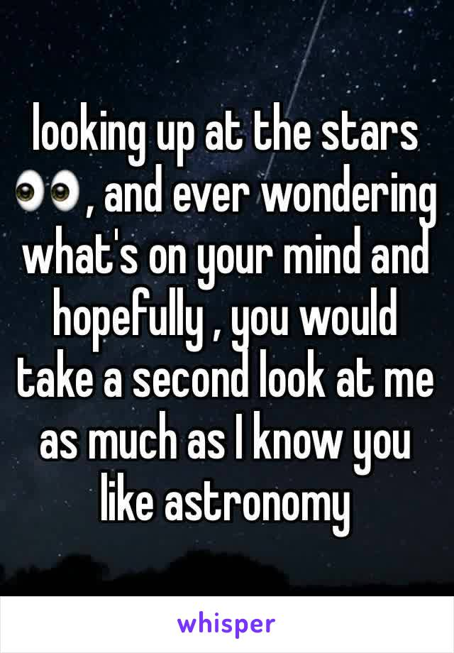 looking up at the stars 👀 , and ever wondering what's on your mind and hopefully , you would take a second look at me as much as I know you like astronomy