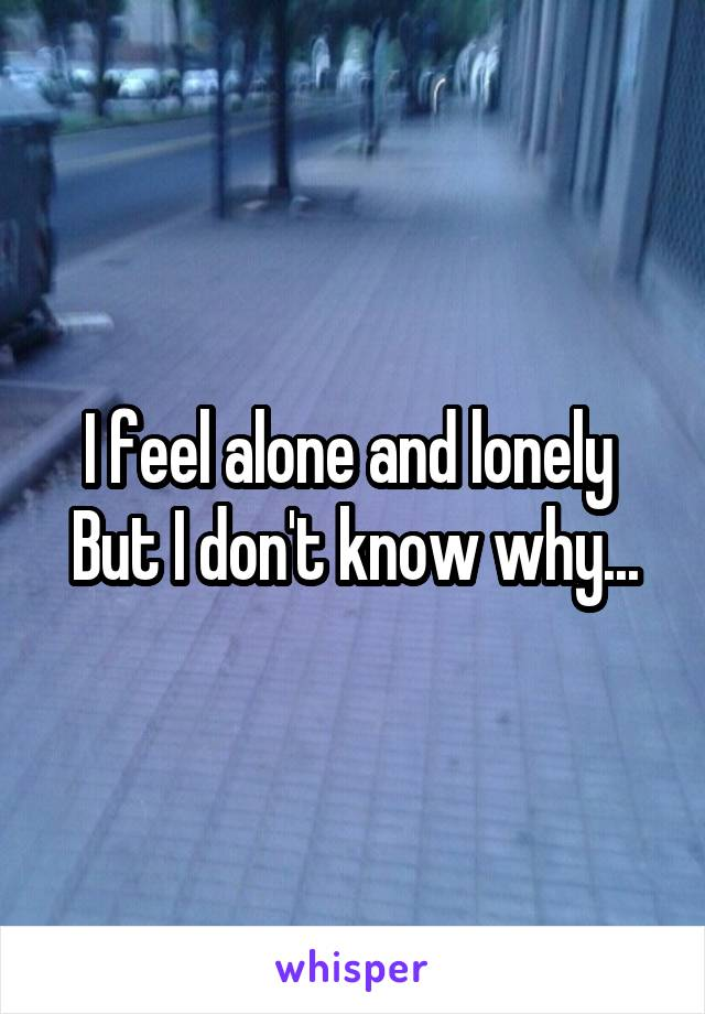 I feel alone and lonely  But I don't know why...