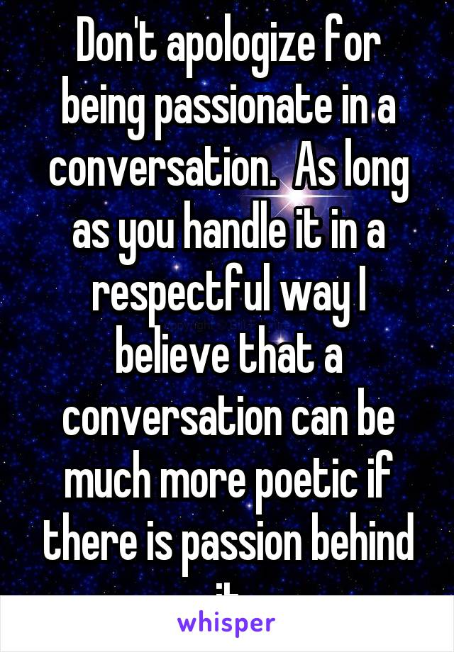Don't apologize for being passionate in a conversation.  As long as you handle it in a respectful way I believe that a conversation can be much more poetic if there is passion behind it