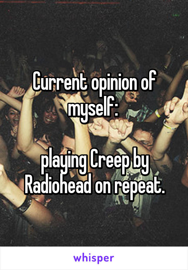 Current opinion of myself:   playing Creep by Radiohead on repeat.
