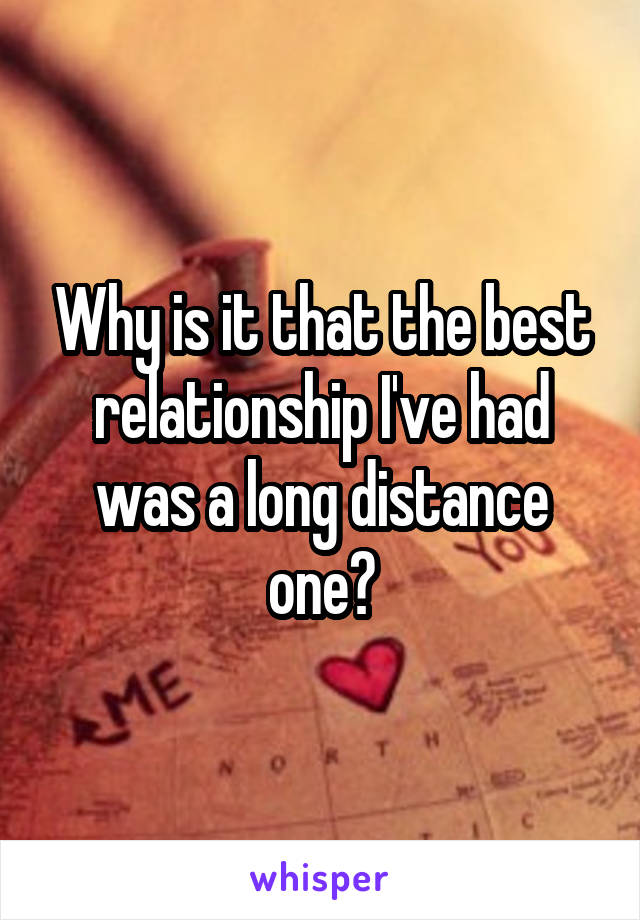Why is it that the best relationship I've had was a long distance one?