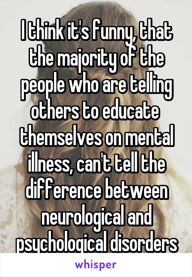I think it's funny, that the majority of the people who are telling others to educate  themselves on mental illness, can't tell the difference between neurological and psychological disorders