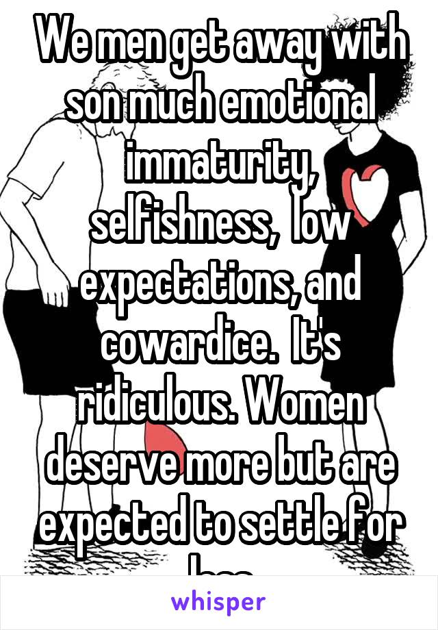 We men get away with son much emotional immaturity, selfishness,  low expectations, and cowardice.  It's ridiculous. Women deserve more but are expected to settle for less