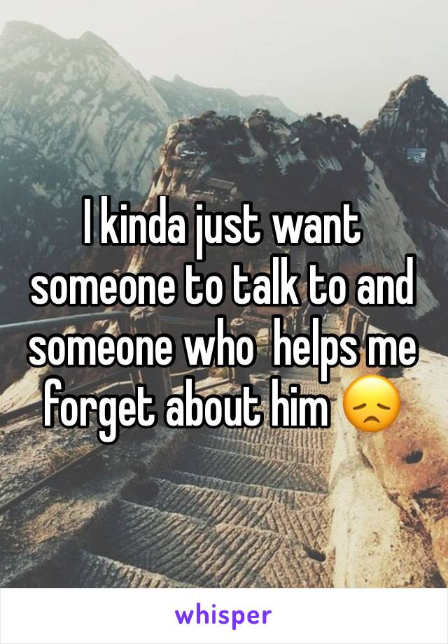 I kinda just want someone to talk to and someone who  helps me forget about him 😞