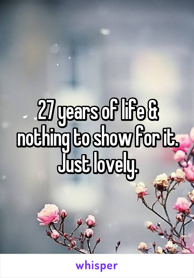 27 years of life & nothing to show for it. Just lovely.