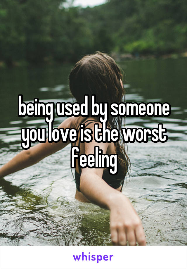 being used by someone you love is the worst feeling