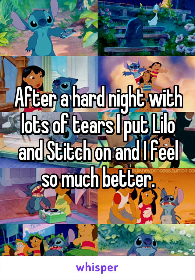 After a hard night with lots of tears I put Lilo and Stitch on and I feel so much better.