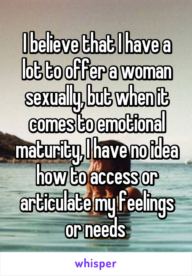 I believe that I have a lot to offer a woman sexually, but when it comes to emotional maturity, I have no idea how to access or articulate my feelings or needs