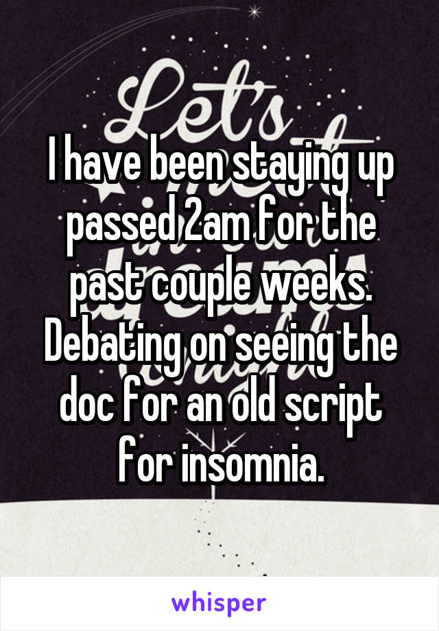 I have been staying up passed 2am for the past couple weeks. Debating on seeing the doc for an old script for insomnia.