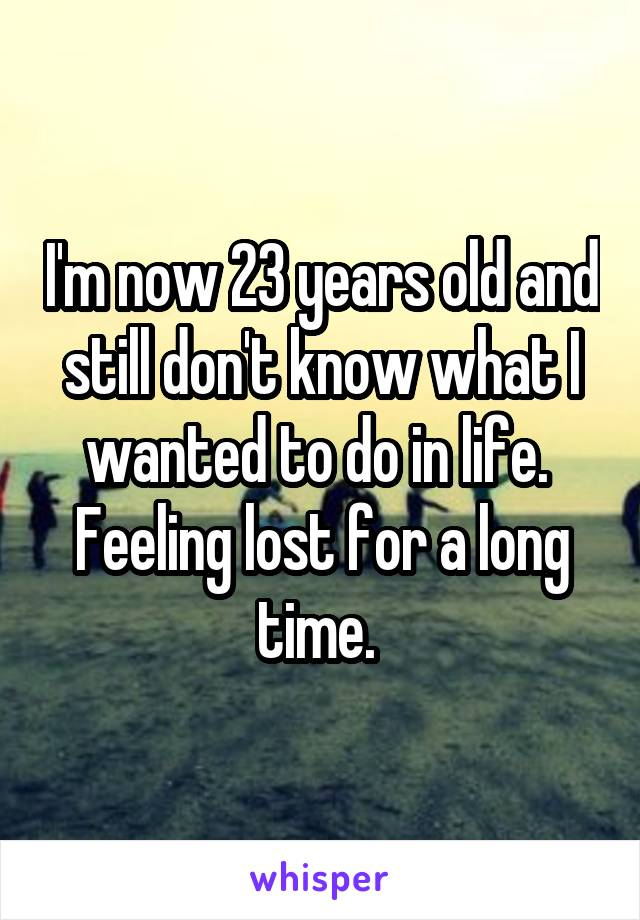 I'm now 23 years old and still don't know what I wanted to do in life.  Feeling lost for a long time.