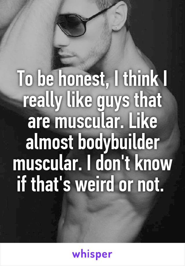 To be honest, I think I really like guys that are muscular. Like almost bodybuilder muscular. I don't know if that's weird or not.