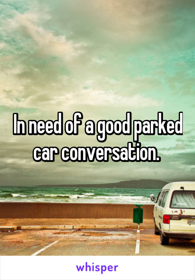 In need of a good parked car conversation.