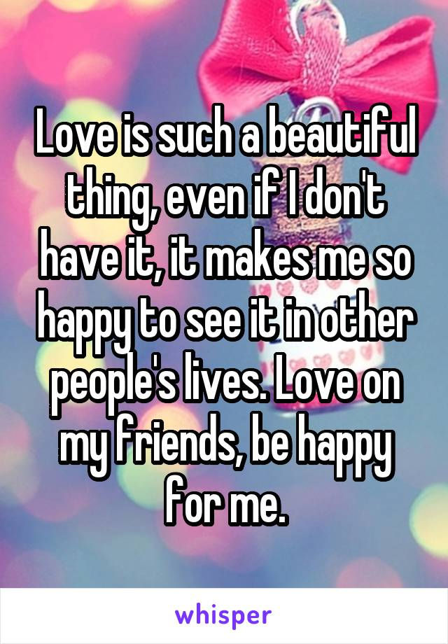 Love is such a beautiful thing, even if I don't have it, it makes me so happy to see it in other people's lives. Love on my friends, be happy for me.