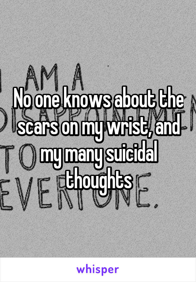 No one knows about the scars on my wrist, and my many suicidal thoughts