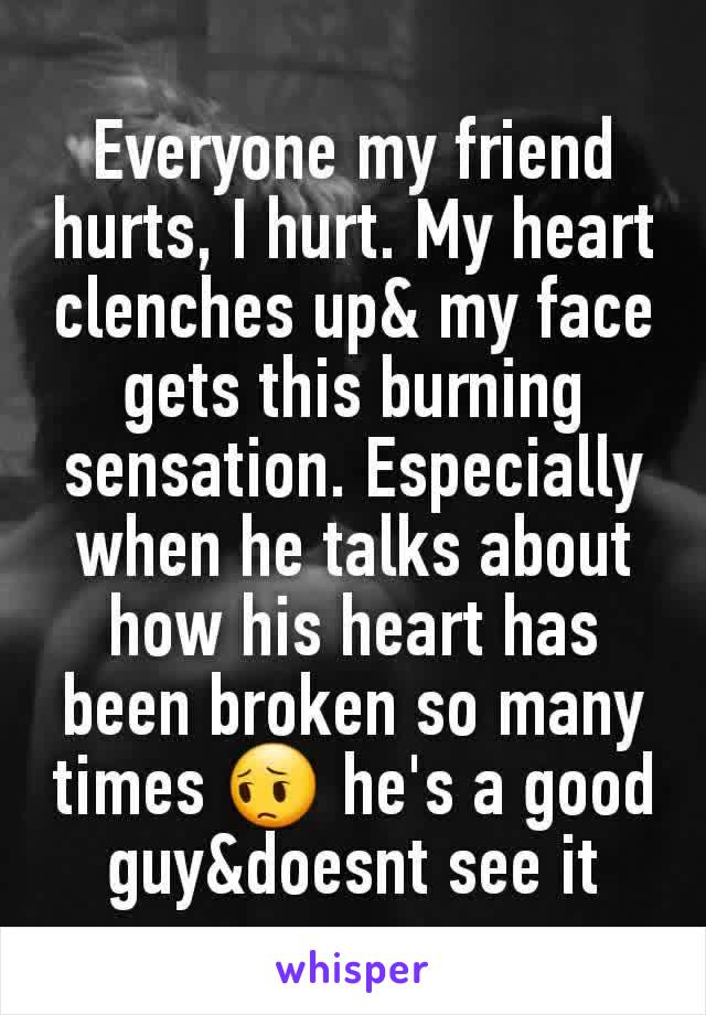 Everyone my friend hurts, I hurt. My heart clenches up& my face gets this burning sensation. Especially when he talks about how his heart has been broken so many times 😔 he's a good guy&doesnt see it