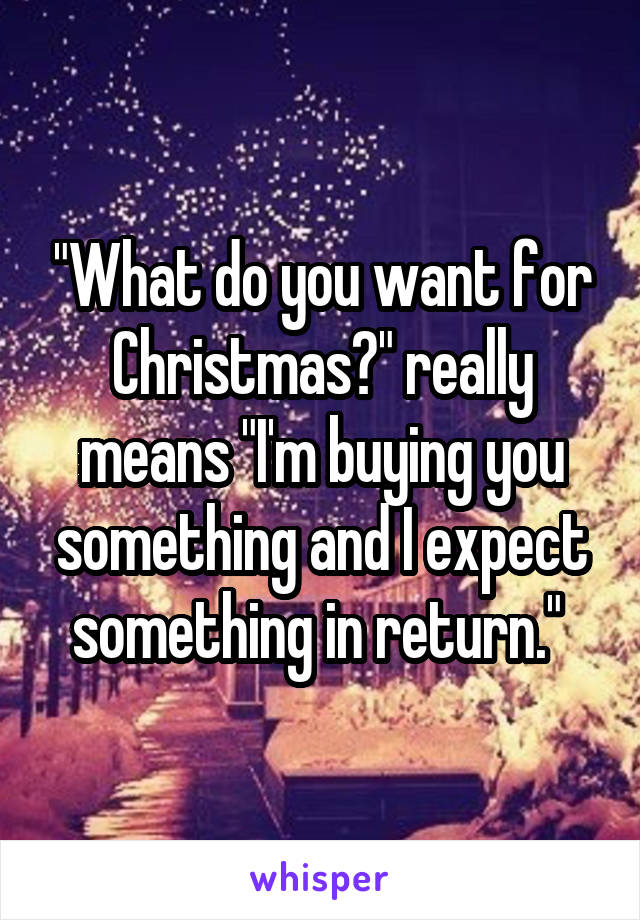"""What do you want for Christmas?"" really means ""I'm buying you something and I expect something in return."""