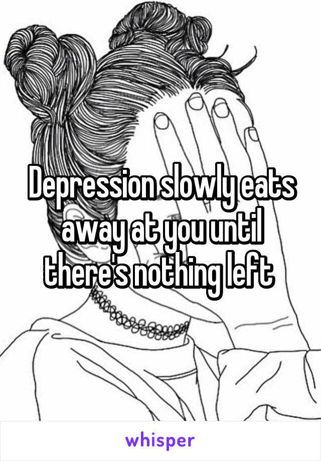 Depression slowly eats away at you until there's nothing left