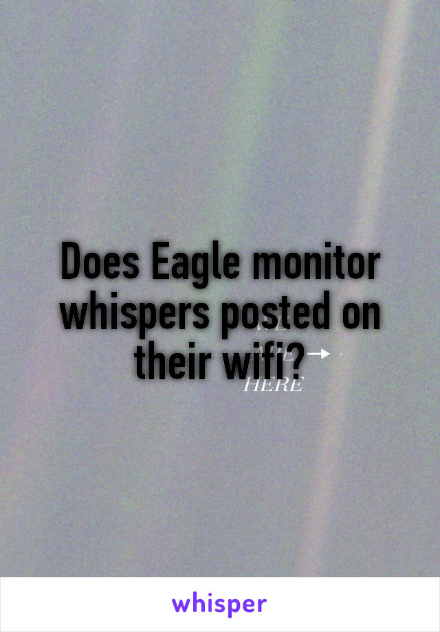 Does Eagle monitor whispers posted on their wifi?