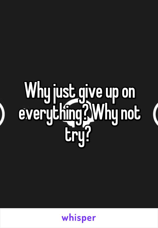 Why just give up on everything? Why not try?