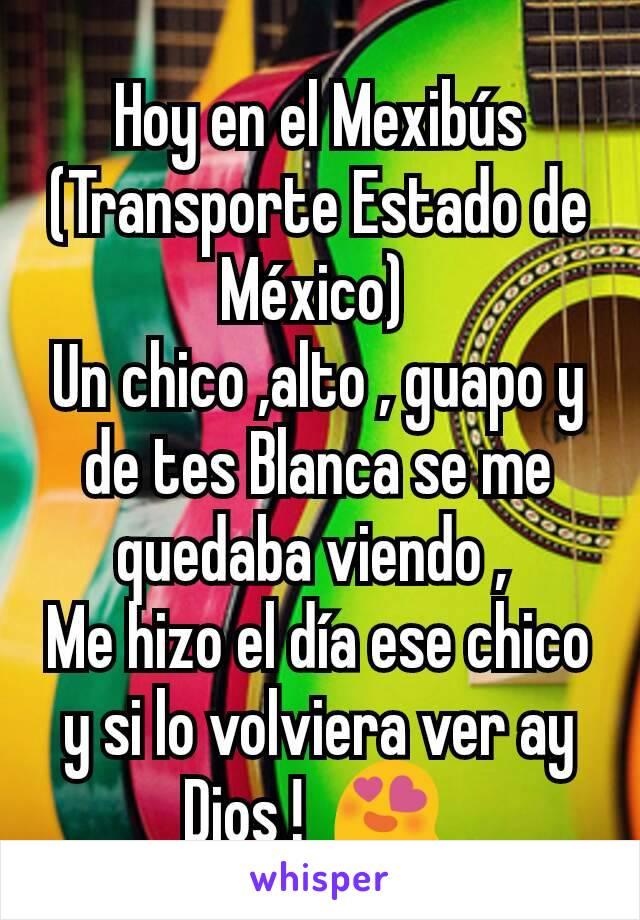 Hoy en el Mexibús (Transporte Estado de México)  Un chico ,alto , guapo y de tes Blanca se me quedaba viendo ,  Me hizo el día ese chico y si lo volviera ver ay Dios !  😍