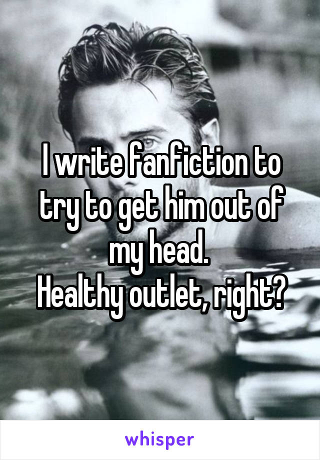 I write fanfiction to try to get him out of my head.  Healthy outlet, right?