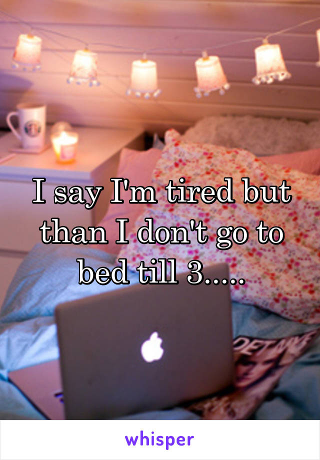 I say I'm tired but than I don't go to bed till 3.....