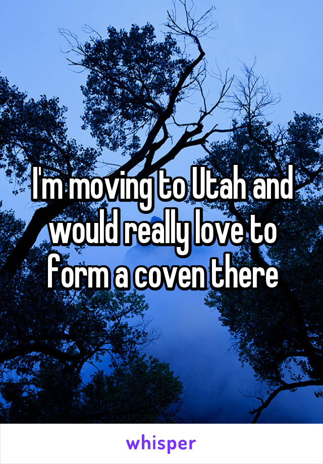 I'm moving to Utah and would really love to form a coven there