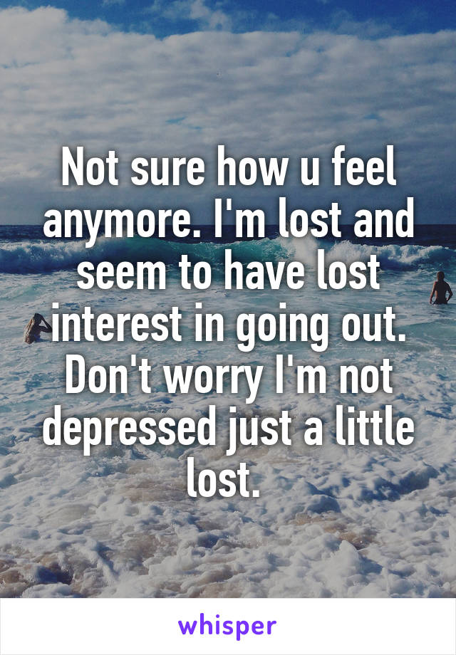 Not sure how u feel anymore. I'm lost and seem to have lost interest in going out. Don't worry I'm not depressed just a little lost.