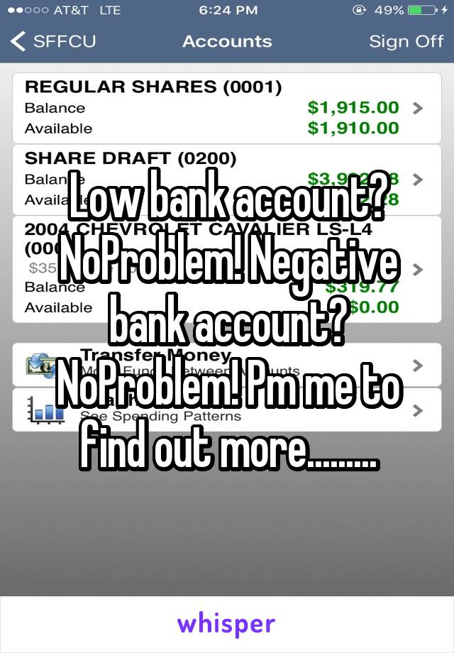 Low bank account? NoProblem! Negative bank account? NoProblem! Pm me to find out more.........