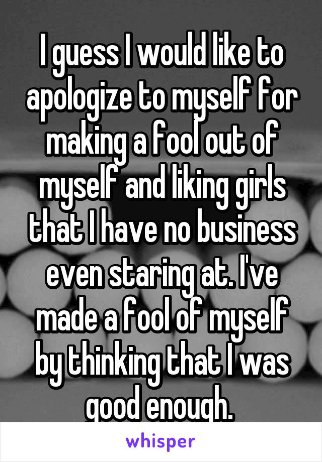 I guess I would like to apologize to myself for making a fool out of myself and liking girls that I have no business even staring at. I've made a fool of myself by thinking that I was good enough.