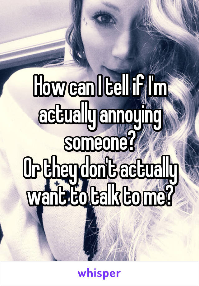 How can I tell if I'm actually annoying someone? Or they don't actually want to talk to me?