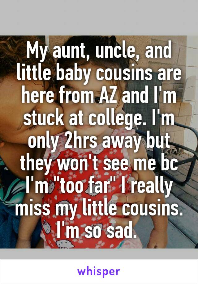 """My aunt, uncle, and little baby cousins are here from AZ and I'm stuck at college. I'm only 2hrs away but they won't see me bc I'm """"too far"""" I really miss my little cousins. I'm so sad."""