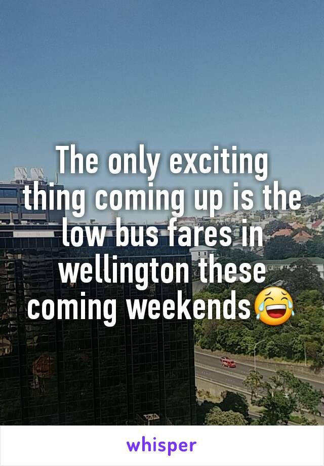 The only exciting thing coming up is the low bus fares in wellington these coming weekends😂