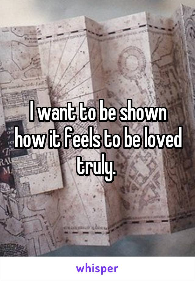 I want to be shown how it feels to be loved truly.