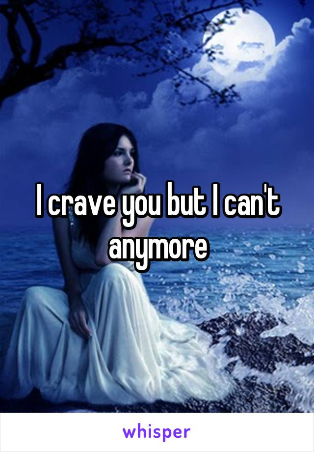 I crave you but I can't anymore