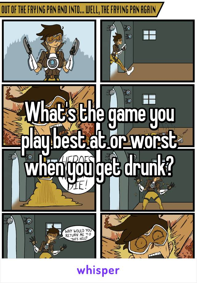What's the game you play best at or worst when you get drunk?