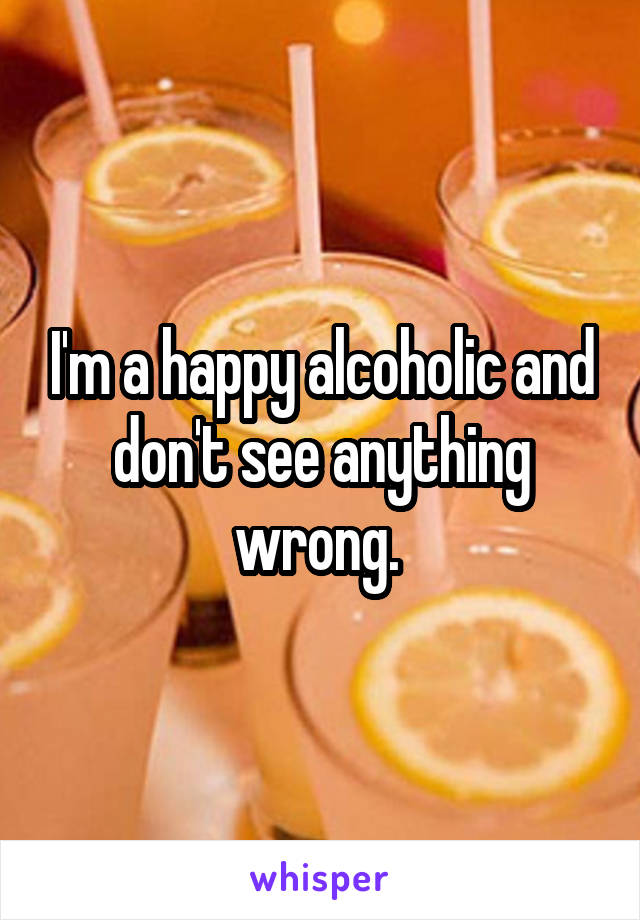 I'm a happy alcoholic and don't see anything wrong.