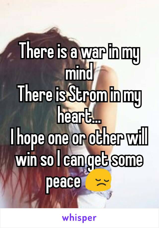 There is a war in my mind There is Strom in my heart... I hope one or other will win so I can get some peace 😔