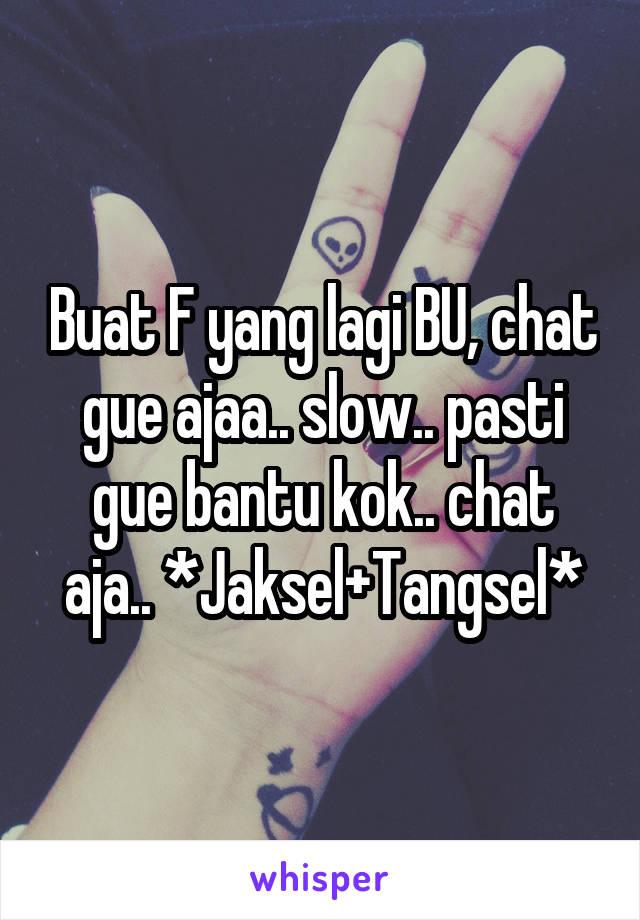 Buat F yang lagi BU, chat gue ajaa.. slow.. pasti gue bantu kok.. chat aja.. *Jaksel+Tangsel*
