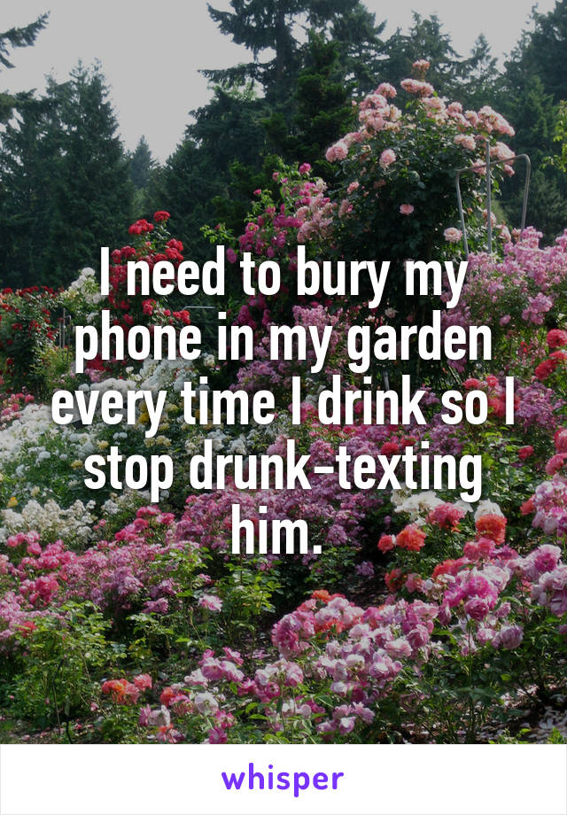 I need to bury my phone in my garden every time I drink so I stop drunk-texting him.