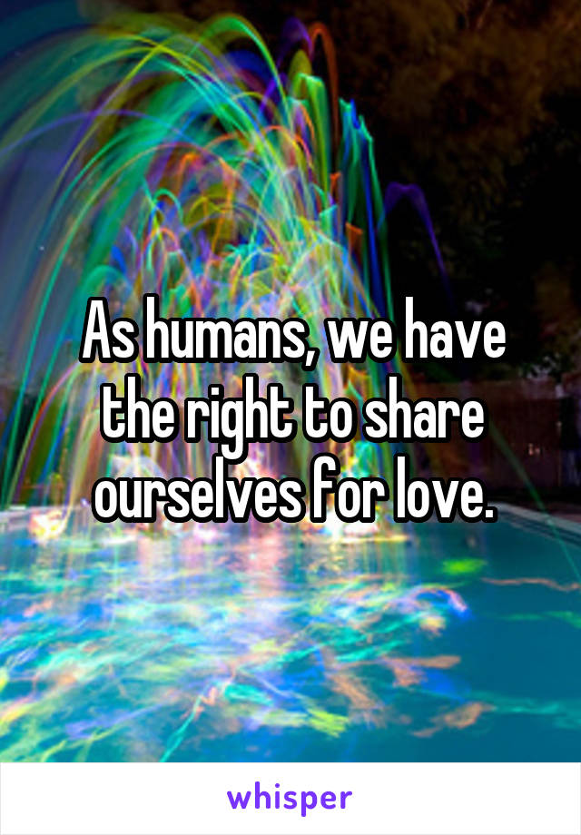 As humans, we have the right to share ourselves for love.
