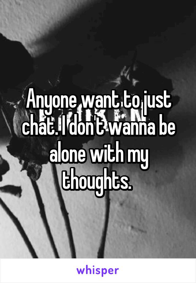 Anyone want to just chat. I don't wanna be alone with my thoughts.