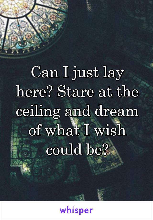 Can I just lay here? Stare at the ceiling and dream of what I wish could be?